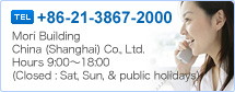 +86-21-3867-2000 Mori Building China (Shanghai) Co., Ltd. Hours 9:00~18:00 (Closed : Sat, Sun, & public holidays)